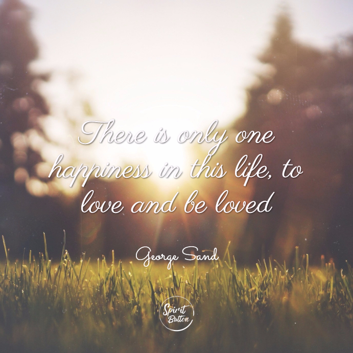 There is only one happiness in this life, to love and be loved. george sand