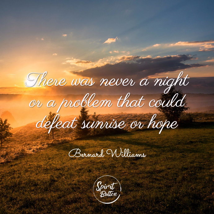 There was never a night or a problem that could defeat sunrise or hope. bernard williams