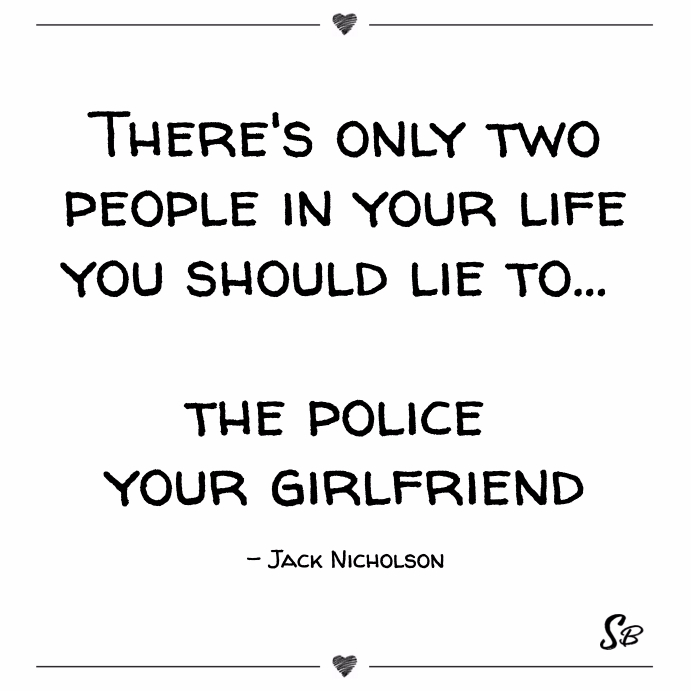 There's only two people in your life you should lie to... the police your girlfriend jack nicholson