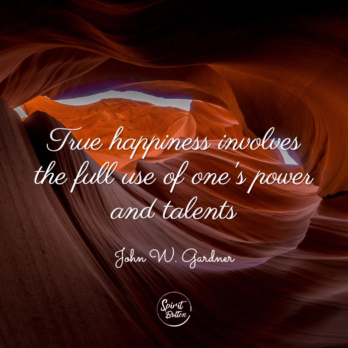 True happiness involves the full use of one's power and talents. john w. gardner