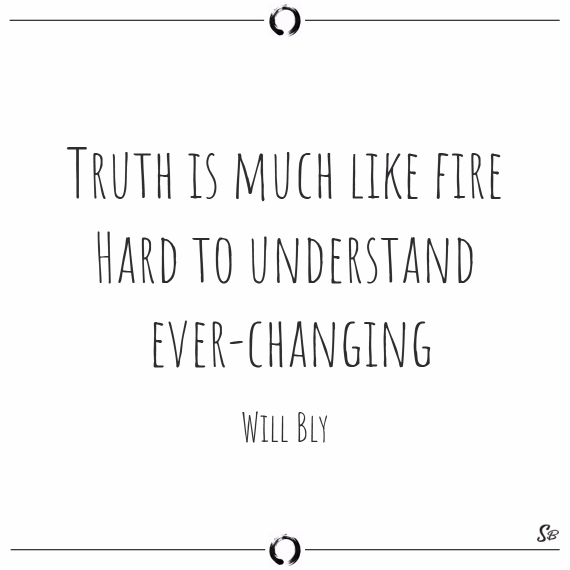 Truth is much like fire. hard to understand, ever changing. will bly
