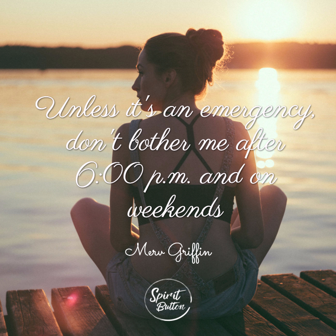 Unless it's an emergency, don't bother me after 6 00 p.m. and on weekends. merv griffin