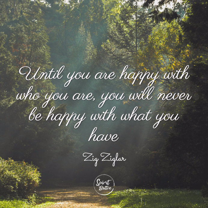Until you are happy with who you are, you will never be happy with what you have. zig ziglar