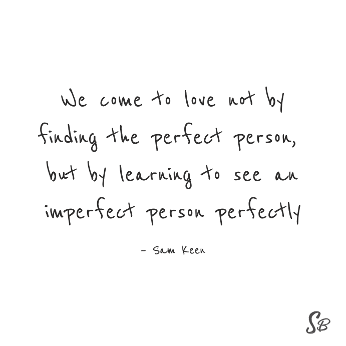 We come to love not by finding the perfect person, but by learning to see an imperfect person perfectly sam keen (1)