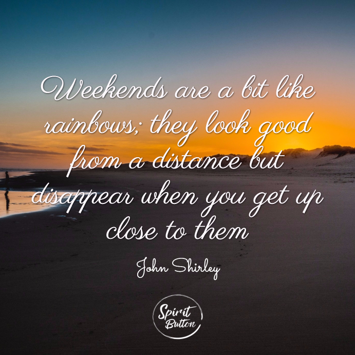 Weekends are a bit like rainbows; they look good from a distance but disappear when you get up close to them. john shirley