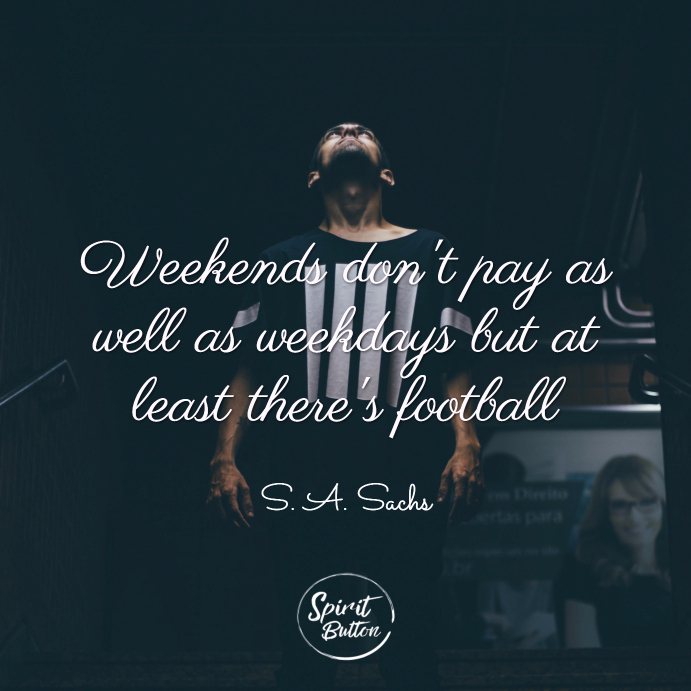 Weekends don't pay as well as weekdays but at least there's football. s.a. sachs