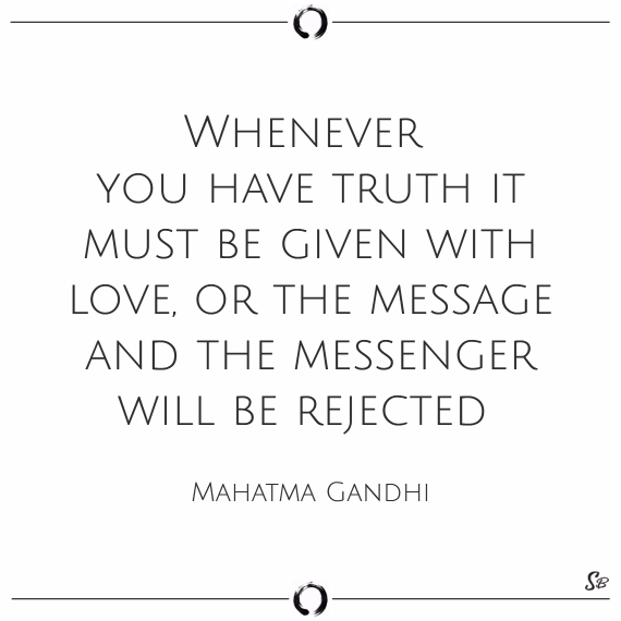 Whenever you have truth it must be given with love, or the message and the messenger will be rejected. mahatma gandhi truth and lies quotes