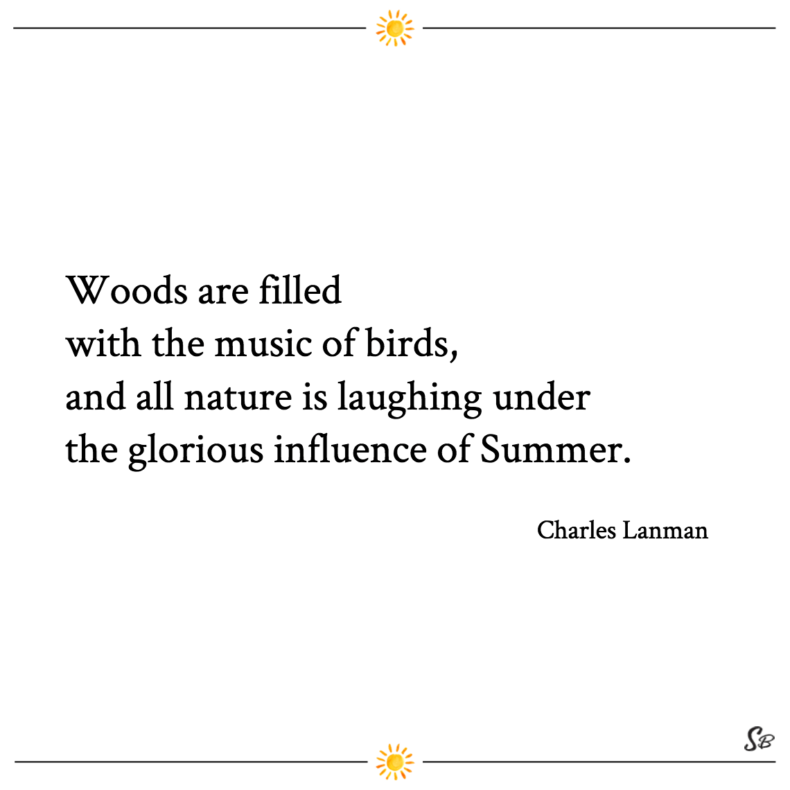 Woods are filled with the music of birds, and all nature is laughing under the glorious influence of summer. charles lanman