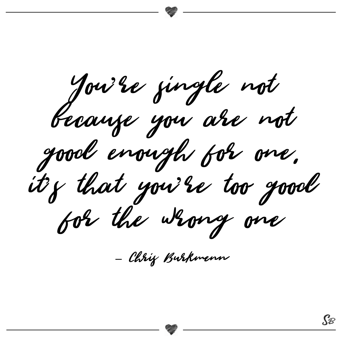 You're single not because you are not good enough for one, it's that you're too good for the wrong one chris burkmenn