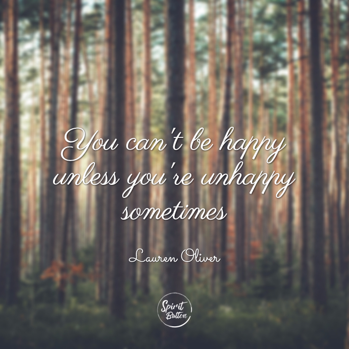You can't be happy unless you're unhappy sometimes. lauren oliver