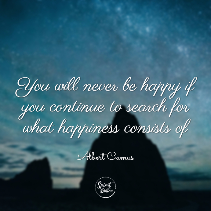 You will never be happy if you continue to search for what happiness consists of. albert camus