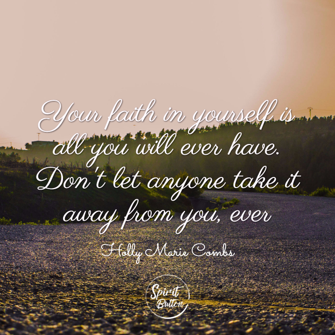 Your faith in yourself is all you will ever have. don't let anyone take it away from you, ever. holly marie combs