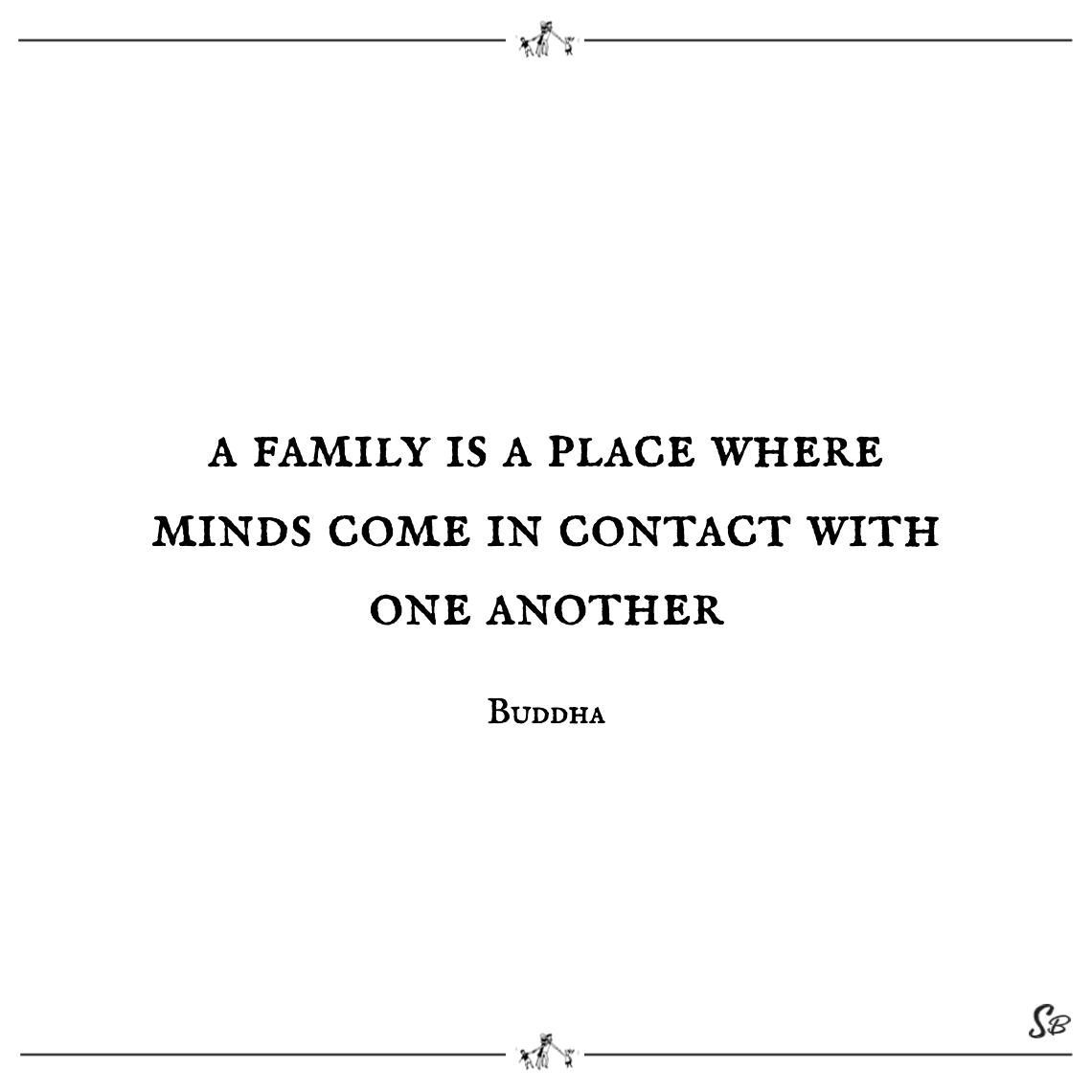 A family is a place where minds come in contact with one another buddha