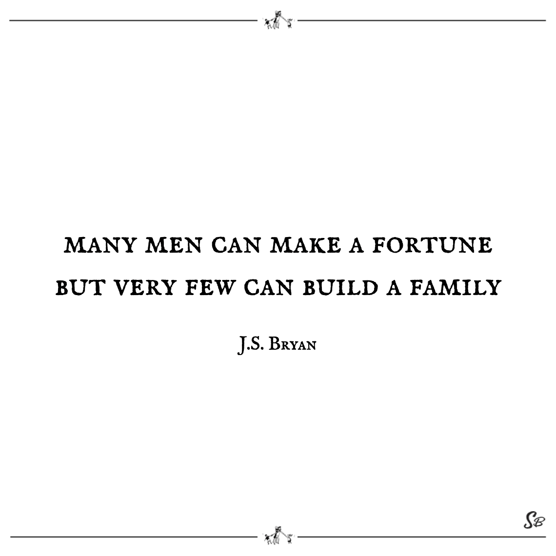 Many men can make a fortune but very few can build a family j.s. bryan