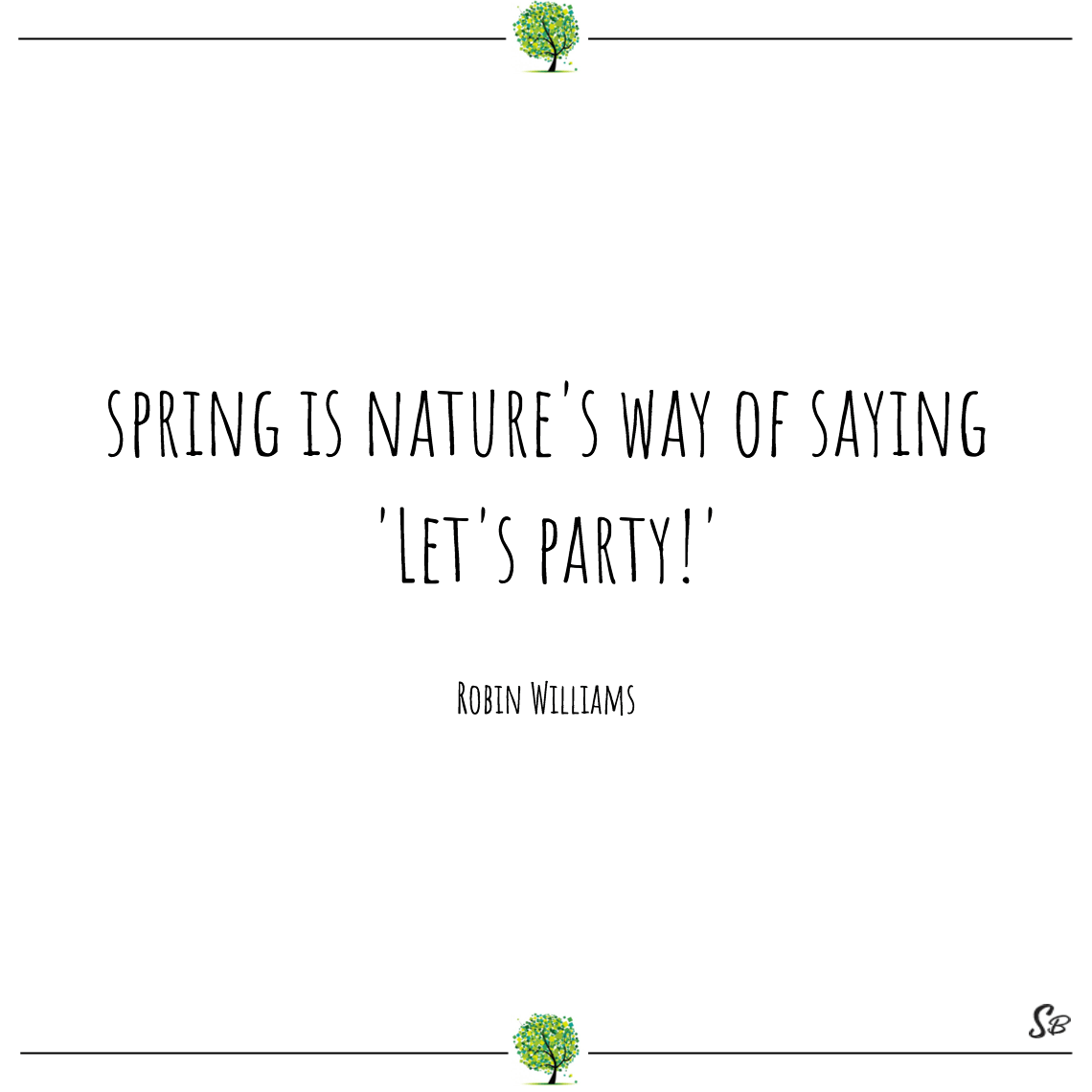 Spring is nature's way of saying 'let's party!' robin williams