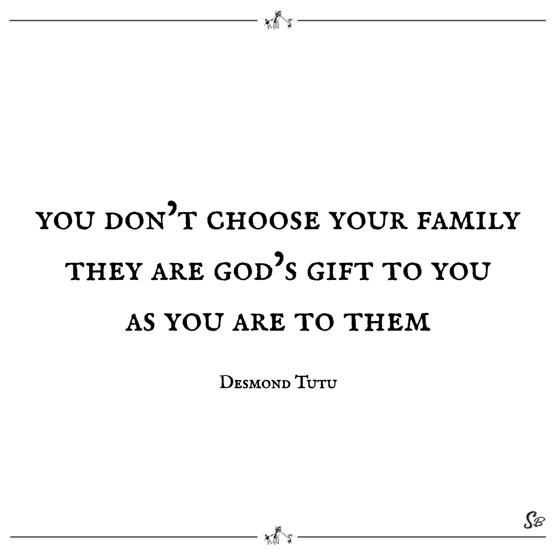 You don't choose your family they are god's gift to you as you are to them desmond tutu - family quotes