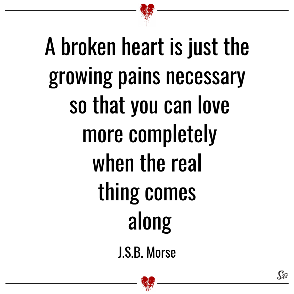 A broken heart is just the growing pains necessary so that you can love more completely when the real thing comes along. – j.s.b. morse