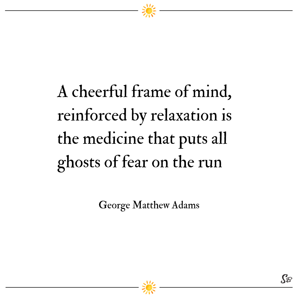 A cheerful frame of mind, reinforced by relaxation... is the medicine that puts all ghosts of fear on the run. – george matthew adams cheer up quotes