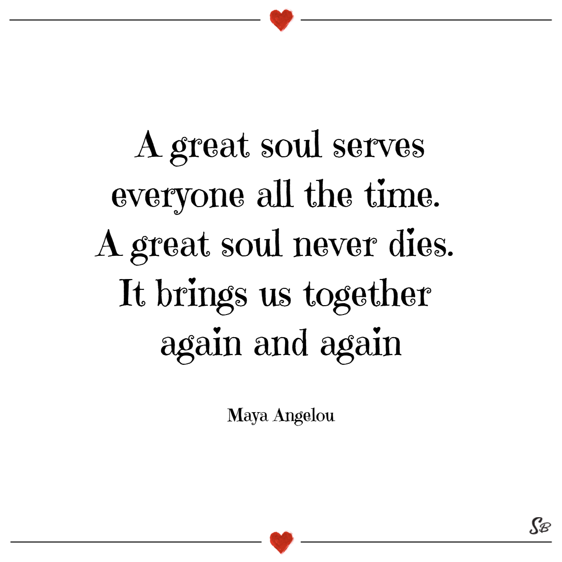 A great soul serves everyone all the time. a great soul never dies. it brings us together again and again. – maya angelou sympathy quotes