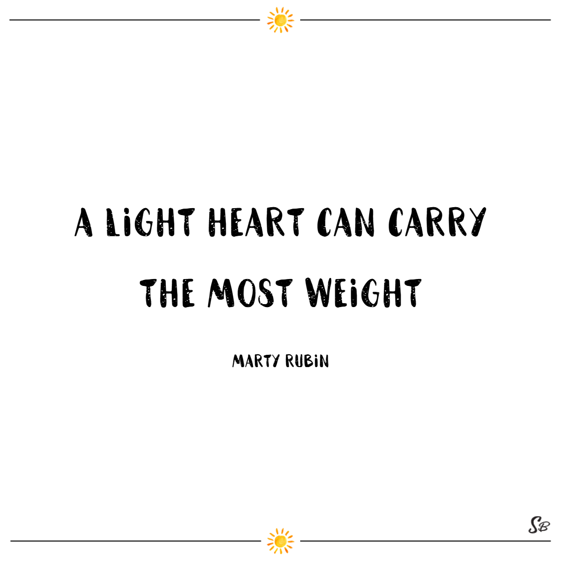 A light heart can carry the most weight. – marty rubin