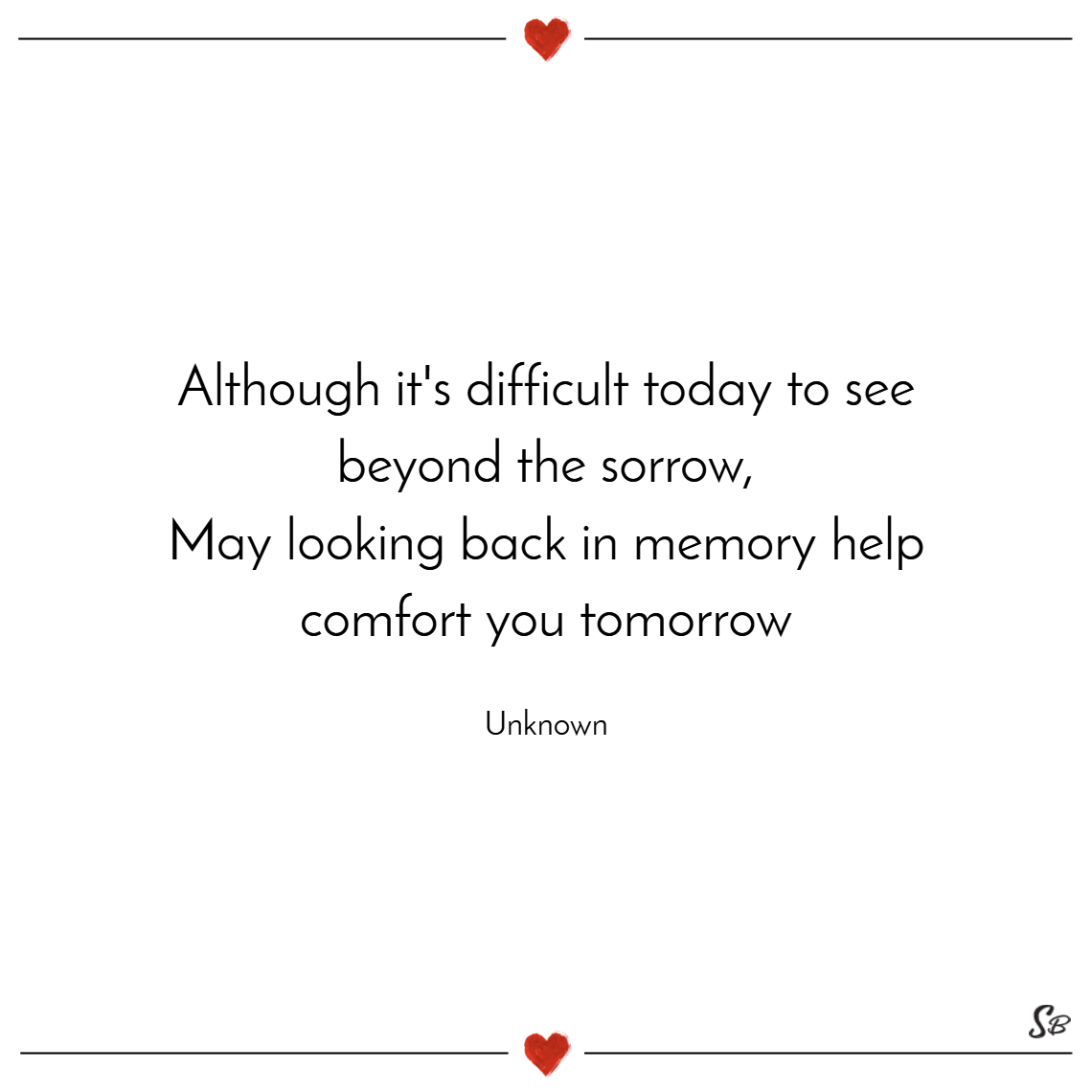 Although it's difficult today to see beyond the sorrow, may looking back in memory help comfort you tomorrow. – unknown
