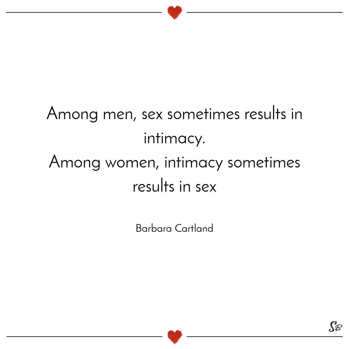 Among men, sex sometimes results in intimacy; among women, intimacy sometimes results in sex. – barbara cartland