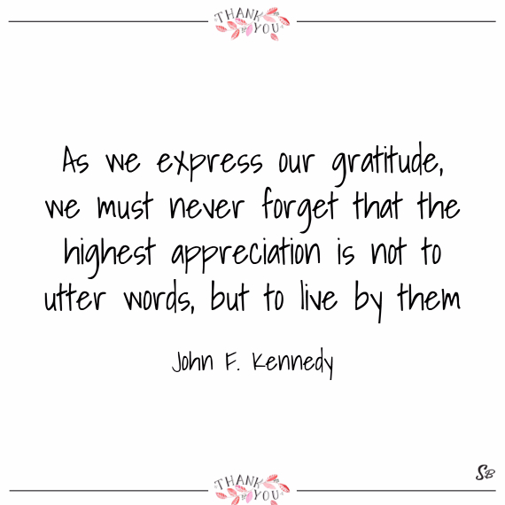 As we express our gratitude, we must never forget that the highest appreciation is not to utter words, but to live by them. – john f. kennedy
