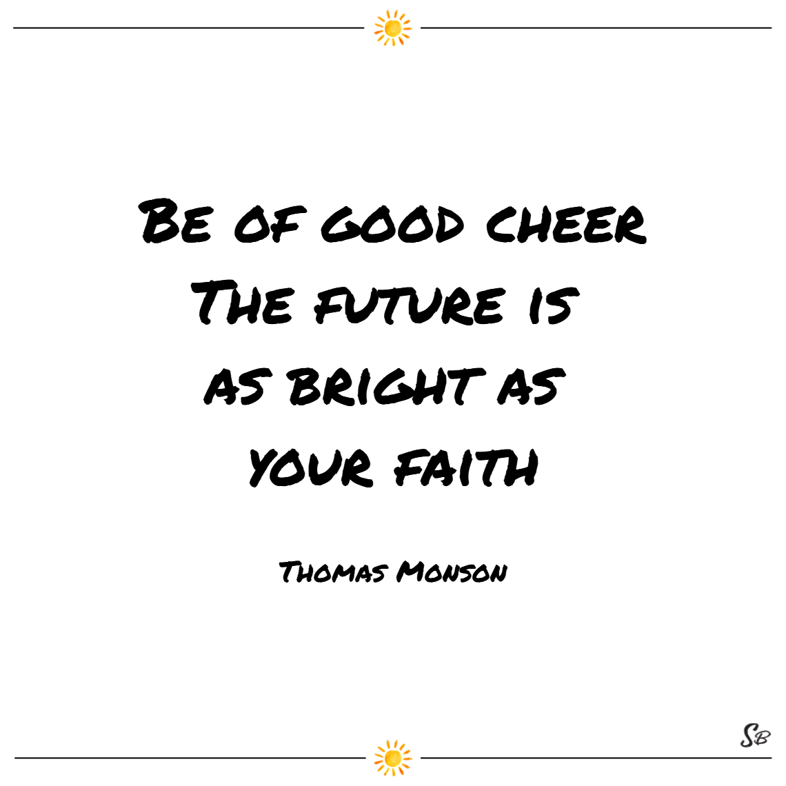Be of good cheer. the future is as bright as your faith. – thomas monson