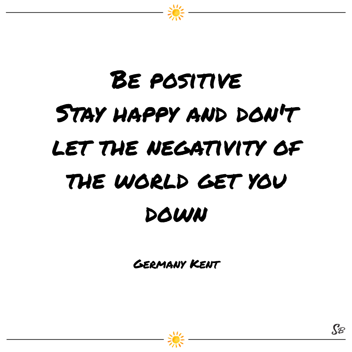 Be positive. stay happy and don't let the negativity of the world get you down. – germany kent cheer up quotes
