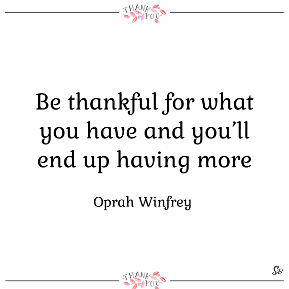 Be thankful for what you have and you'll end up having more. – oprah winfrey