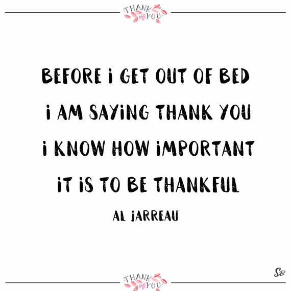 Before i get out of bed, i am saying thank you. i know how important it is to be thankful. – al jarreau