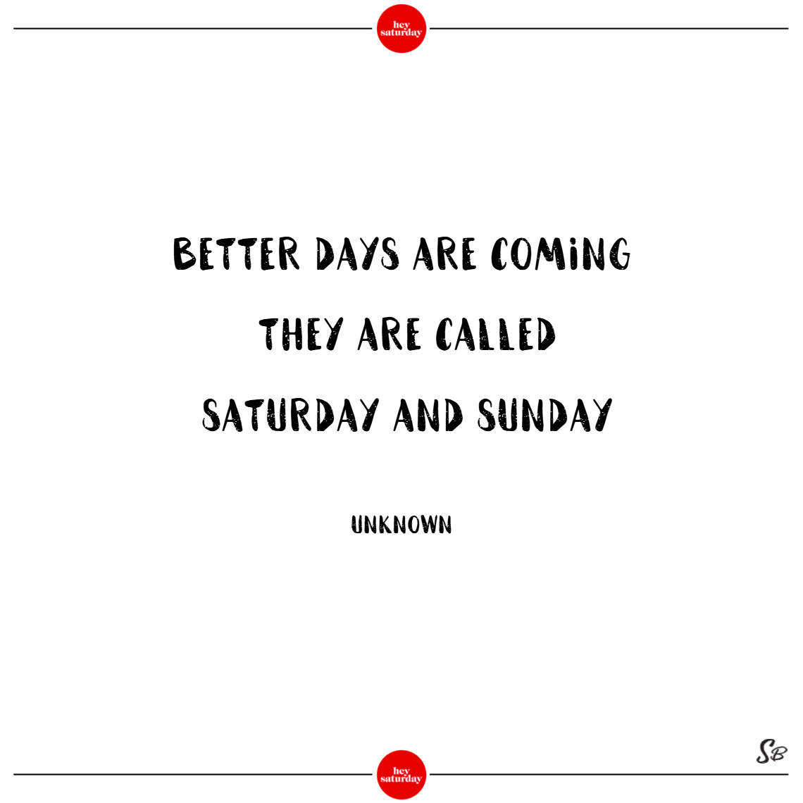 Better days are coming. they are called saturday and sunday. – unknown saturday quotes