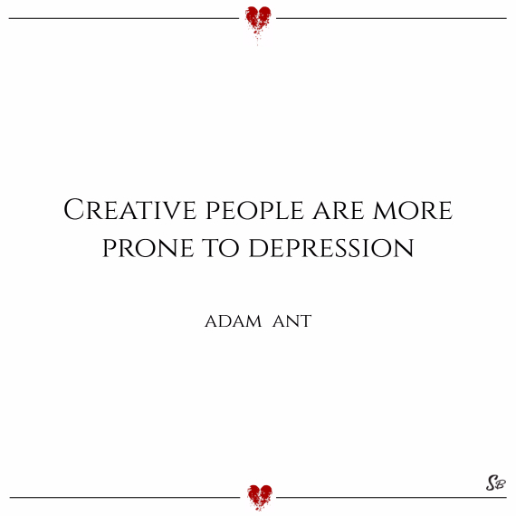 Creative people are more prone to depression. – adam ant