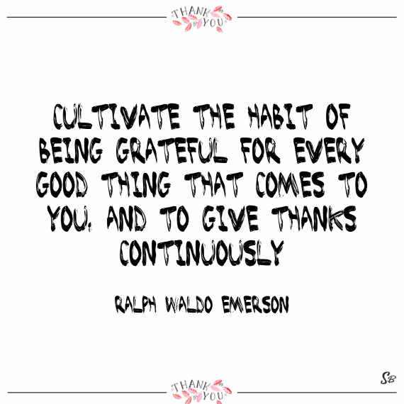 Cultivate the habit of being grateful for every good thing that comes to you, and to give thanks continuously. – ralph waldo emerson
