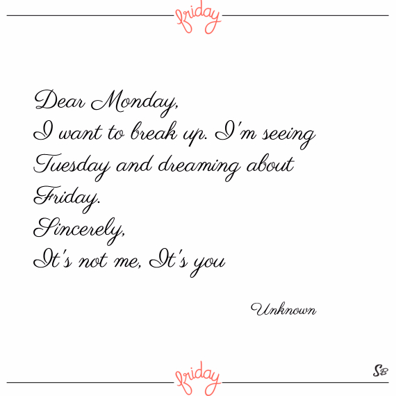 Dear monday, i want to break up. i'm seeing tuesday and dreaming about friday. sincerely, it's not me, it's you. – unknown