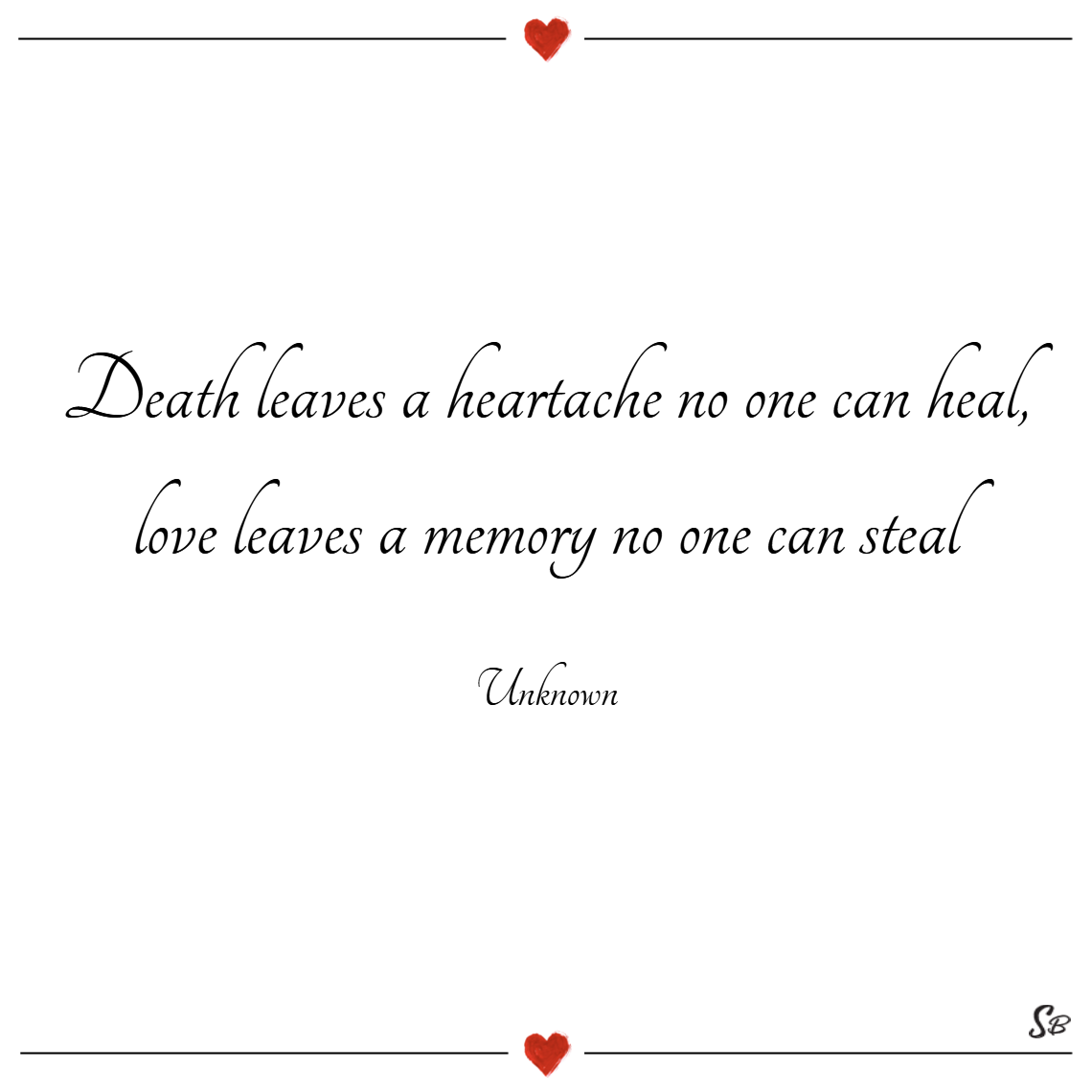 Death leaves a heartache no one can heal, love leaves a memory no one can steal. – unknown