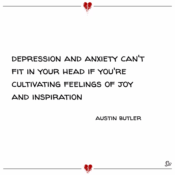 Depression and anxiety can't fit in your head if you're cultivating feelings of joy and inspiration. – austin butler