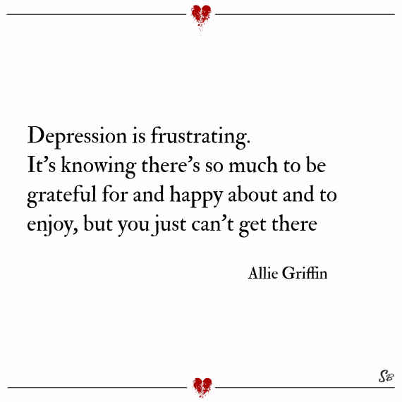 Depression is frustrating. it's knowing there's so much to be grateful for and happy about and to enjoy, but you just can't get there. – allie griffin