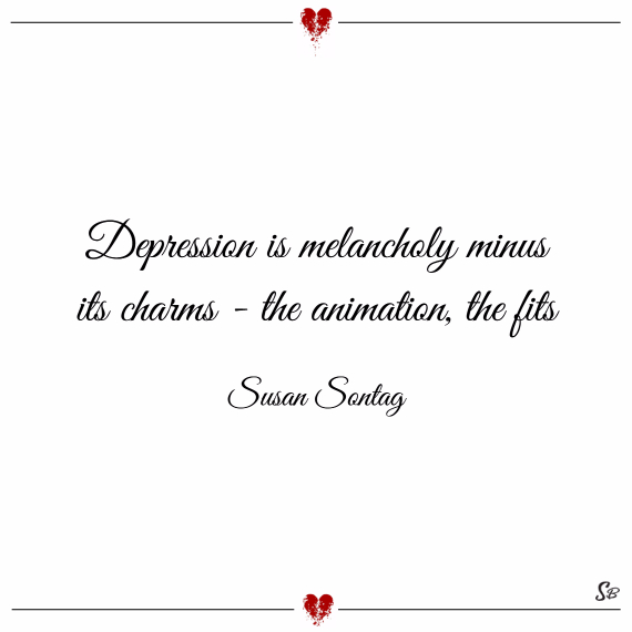 Depression is melancholy minus its charms the animation, the fits. – susan sontag