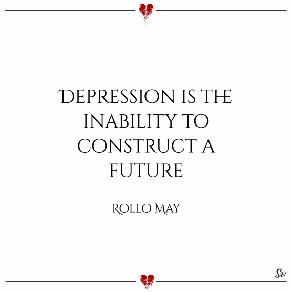 Depression is the inability to construct a future. – rollo may