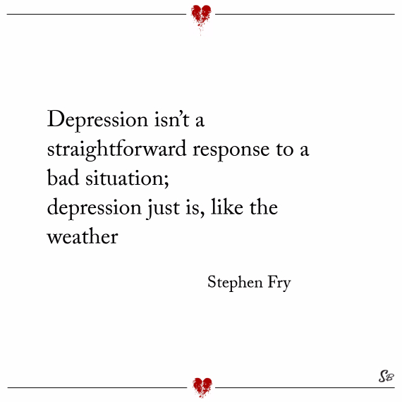 Depression isn't a straightforward response to a bad situation; depression just is, like the weather. – stephen fry
