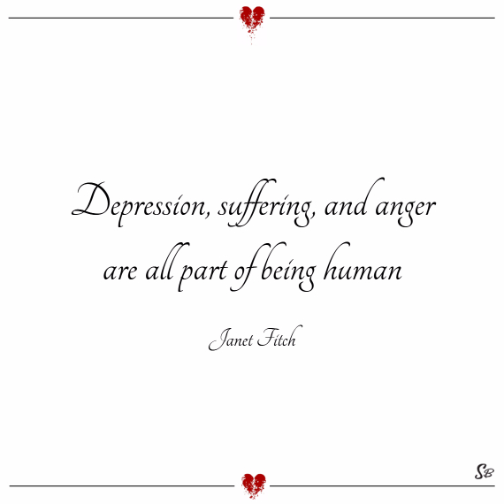 Depression, suffering, and anger are all part of being human. – janet fitch