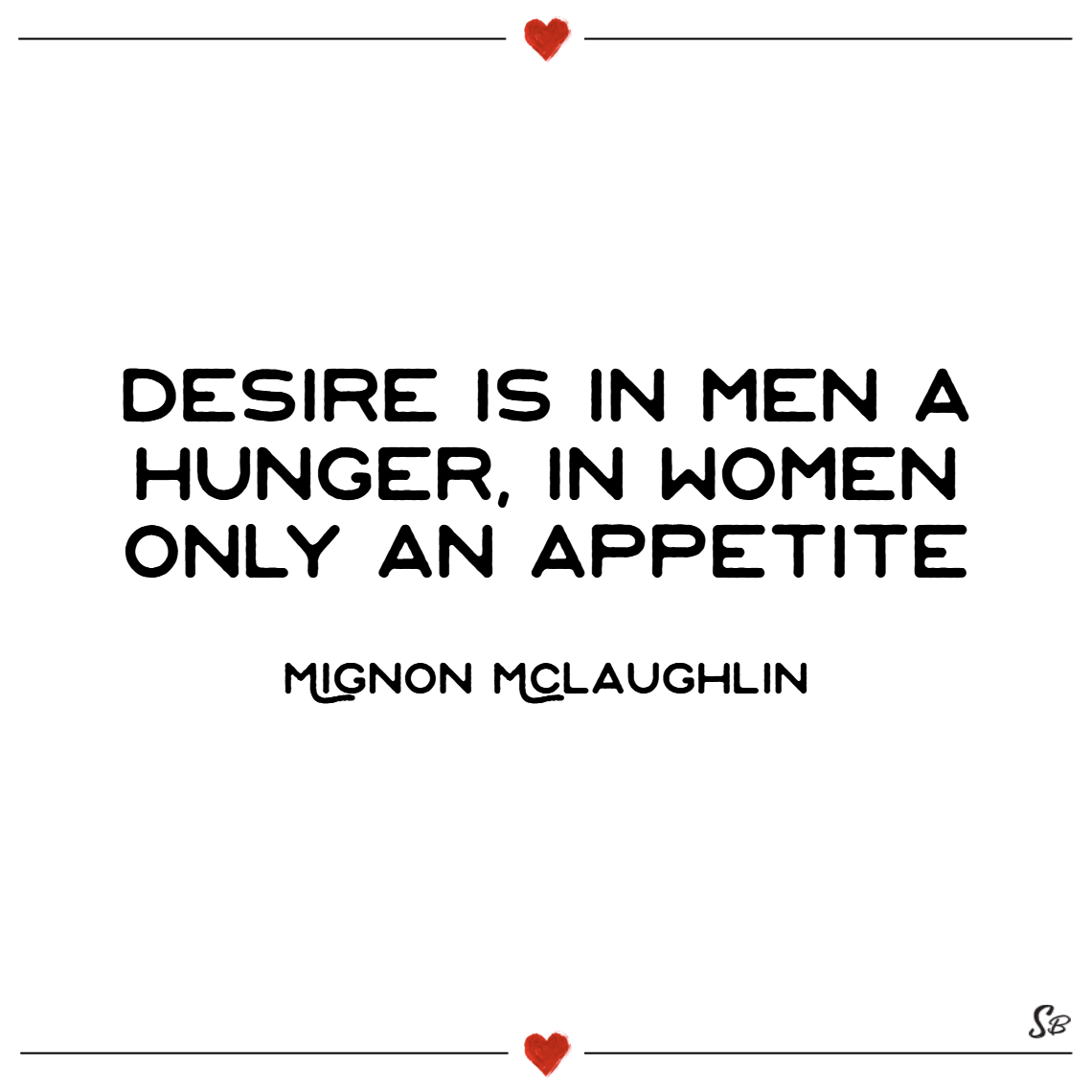 Desire is in men a hunger, in women only an appetite. – mignon mclaughlin