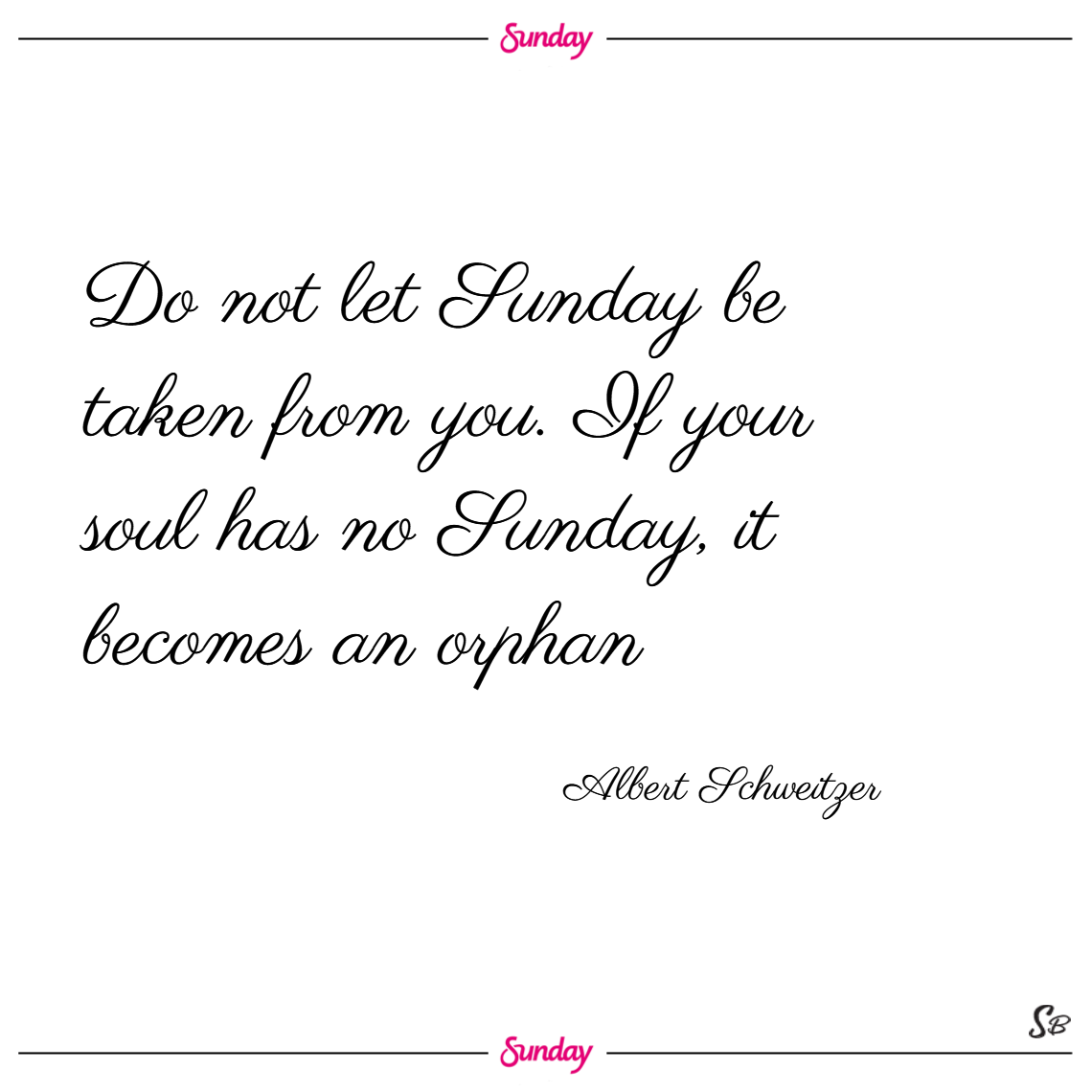 Do not let sunday be taken from you. if your soul has no sunday, it becomes an orphan. – albert schweitzer