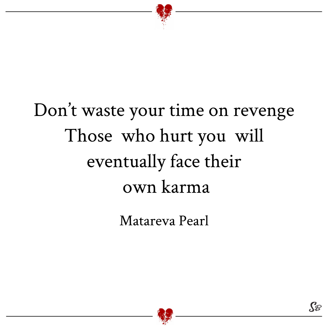 Don't waste your time on revenge. those who hurt you will eventually face their own karma. – matareva pearl