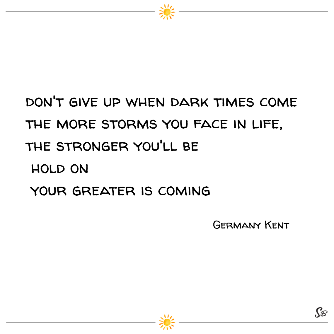 Don't give up when dark times come. the more storms you face in life, the stronger you'll be. hold on. your greater is coming. – germany kent