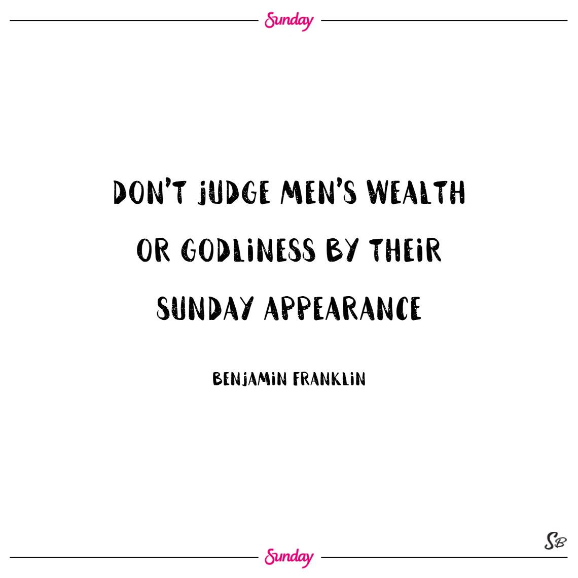 Don't judge men's wealth or godliness by their sunday appearance. – benjamin franklin