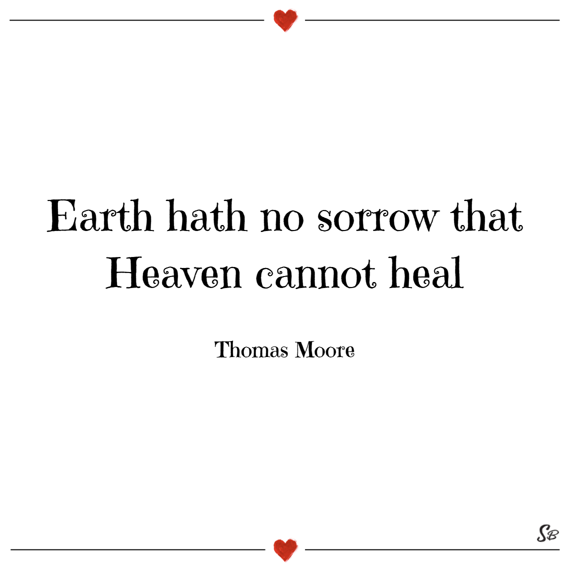 Earth hath no sorrow that heaven cannot heal. – thomas moore