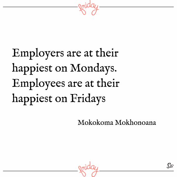 Employers are at their happiest on mondays. employees are at their happiest on fridays. – mokokoma mokhonoana