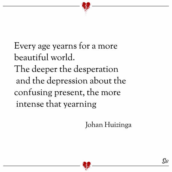 Every age yearns for a more beautiful world. the deeper the desperation and the depression about the confusing present, the more intense that yearning. – johan huizinga